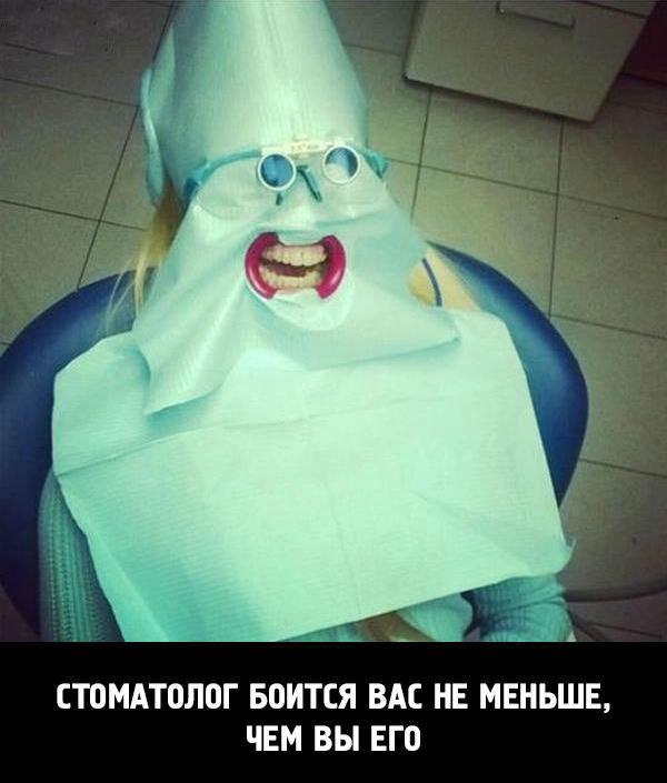Стоматолог  боится вас не меньше, чем вы его